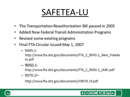 SAFETEA-LU The Transportation Reauthorization Bill passed in 2005 Added New Federal Transit Administration Programs Revised some existing programs Final.