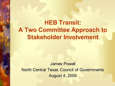 HEB Transit: A Two Committee Approach to Stakeholder Involvement James Powell North Central Texas Council of Governments August 4, 2009.