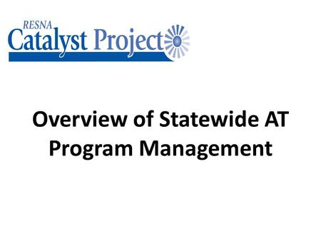 Overview of Statewide AT Program Management. This PowerPoint will allow you to… Describe the State Plan and how it works Describe the basic requirements.