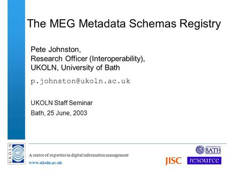 A centre of expertise in digital information management www.ukoln.ac.uk The MEG Metadata Schemas Registry Pete Johnston, Research Officer (Interoperability),