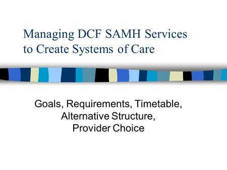 Managing DCF SAMH Services to Create Systems of Care Goals, Requirements, Timetable, Alternative Structure, Provider Choice.
