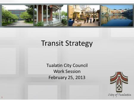 Transit Strategy Tualatin City Council Work Session February 25, 2013 1.