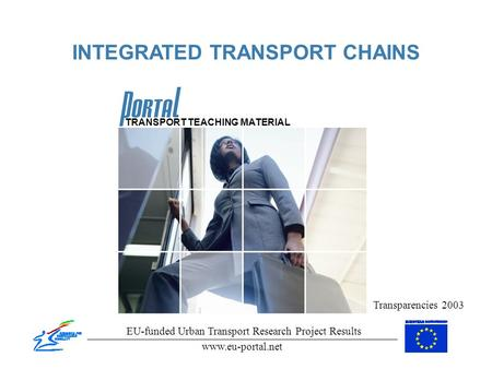 INTEGRATED TRANSPORT CHAINS Transparencies 2003 EU-funded Urban Transport Research Project Results www.eu-portal.net TRANSPORT TEACHING MATERIAL.