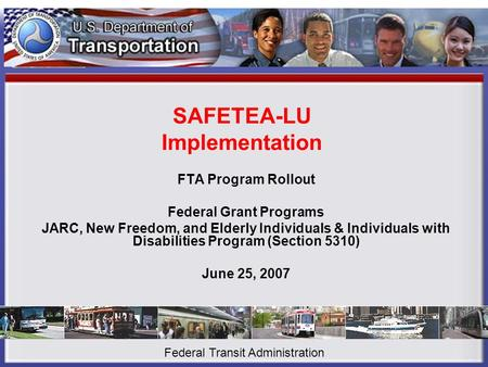 SAFETEA-LU Implementation FTA Program Rollout Federal Grant Programs JARC, New Freedom, and Elderly Individuals & Individuals with Disabilities Program.