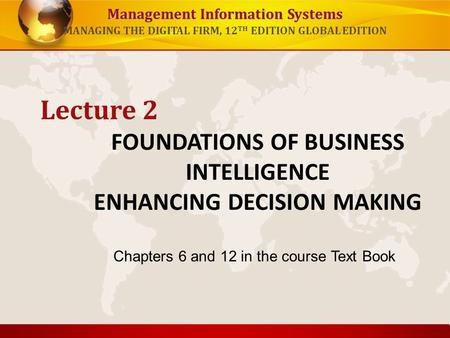 Management Information Systems MANAGING THE DIGITAL FIRM, 12 TH EDITION GLOBAL EDITION FOUNDATIONS OF BUSINESS INTELLIGENCE ENHANCING DECISION MAKING Lecture.
