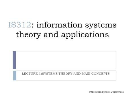IS312: information systems theory and applications LECTURE 1:SYSTEMS THEORY AND MAIN CONCEPTS Information Systems Department.