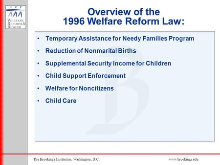 The Brookings Institution, Washington, D.C.www.brookings.edu Overview of the 1996 Welfare Reform Law: Temporary Assistance for Needy Families Program Reduction.