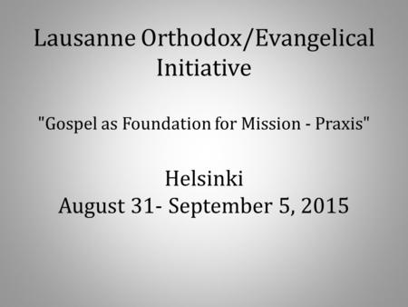 Lausanne Orthodox/Evangelical Initiative Gospel as Foundation for Mission - Praxis Helsinki August 31- September 5, 2015.