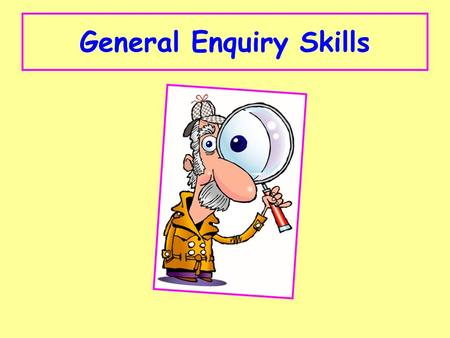 General Enquiry Skills. Types of Question: 1.Exaggeration 2.Conclusion 3.Support and Oppose 4.Differences 5.Option 1 Option 2 6.Investigation.