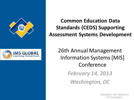 26th Annual Management Information Systems [MIS] Conference February 14, 2013 Washington, DC Common Education Data Standards (CEDS) Supporting Assessment.