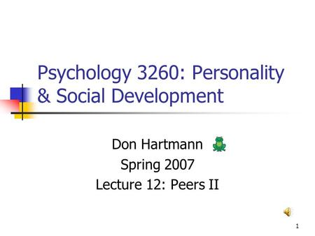 1 Psychology 3260: Personality & Social Development Don Hartmann Spring 2007 Lecture 12: Peers II.
