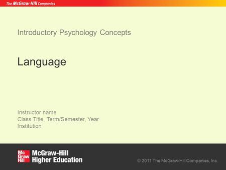 © 2011 The McGraw-Hill Companies, Inc. Instructor name Class Title, Term/Semester, Year Institution Introductory Psychology Concepts Language.