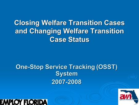 1 Closing Welfare Transition Cases and Changing Welfare Transition Case Status One-Stop Service Tracking (OSST) System 2007-2008.