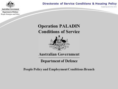 Directorate of Service Conditions & Housing Policy Correct as at 24 Nov 2011 Operation PALADIN Conditions of Service People Policy and Employment Conditions.