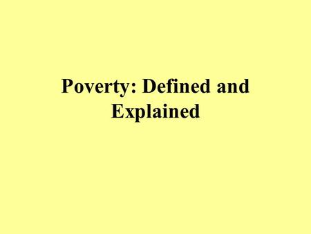 Poverty: Defined and Explained. Measuring Poverty Government Definition –Recently revised by the Census Bureau to include many of the criticisms from.