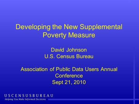 Developing the New Supplemental Poverty Measure David Johnson U.S. Census Bureau Association of Public Data Users Annual Conference Sept 21, 2010.