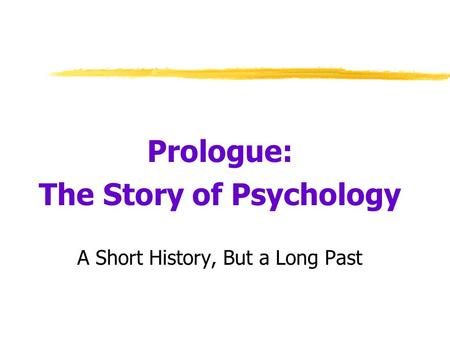 Prologue: The Story of Psychology A Short History, But a Long Past.