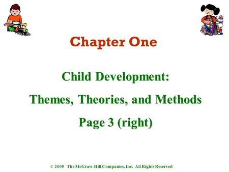 © 2009 The McGraw-Hill Companies, Inc. All Rights Reserved Chapter One Child Development: Themes, Theories, and Methods Page 3 (right)