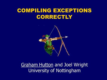 COMPILING EXCEPTIONS CORRECTLY Graham Hutton and Joel Wright University of Nottingham.