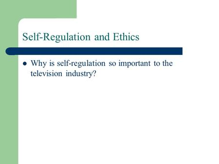 Self-Regulation and Ethics Why is self-regulation so important to the television industry?