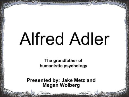 Alfred Adler Presented by: Jake Metz and Megan Wolberg The grandfather of humanistic psychology.
