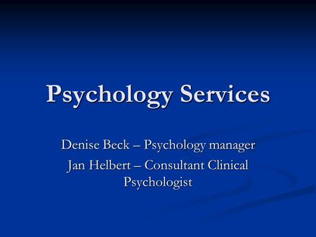 Psychology Services Denise Beck – Psychology manager Jan Helbert – Consultant Clinical Psychologist.