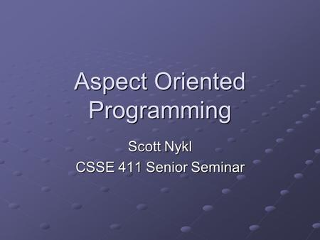 Aspect Oriented Programming Scott Nykl CSSE 411 Senior Seminar.