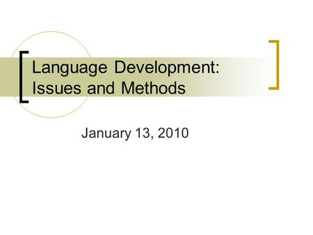 Language Development: Issues and Methods January 13, 2010.