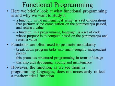 Functional Programming Here we briefly look at what functional programming is and why we want to study it –a function, in the mathematical sense, is a.