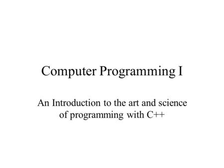 Computer Programming I An Introduction to the art and science of programming with C++