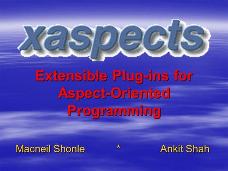 Extensible Plug-ins for Aspect-Oriented Programming Macneil Shonle*Ankit Shah.