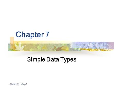 20061129 chap7 Chapter 7 Simple Data Types. 20061129 chap7 2 Objectives No programming language can predefine all the data types that a programmer may.