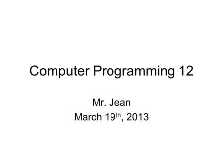 Computer Programming 12 Mr. Jean March 19 th, 2013.