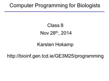 Computer Programming for Biologists Class 8 Nov 28 th, 2014 Karsten Hokamp