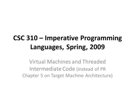 CSC 310 – Imperative Programming Languages, Spring, 2009 Virtual Machines and Threaded Intermediate Code (instead of PR Chapter 5 on Target Machine Architecture)