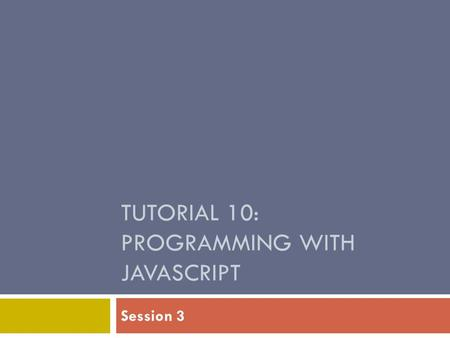 TUTORIAL 10: PROGRAMMING WITH JAVASCRIPT Session 3.