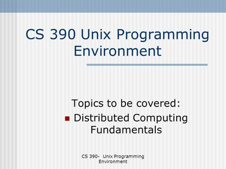 CS 390- Unix Programming Environment CS 390 Unix Programming Environment Topics to be covered: Distributed Computing Fundamentals.