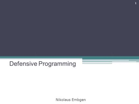 Defensive Programming 1 Nikolaus Embgen. Topics 1.Motivation 2.The concept 3.What can we do? 4.How to use this? 5.What else can we do? 6.The conclusion.