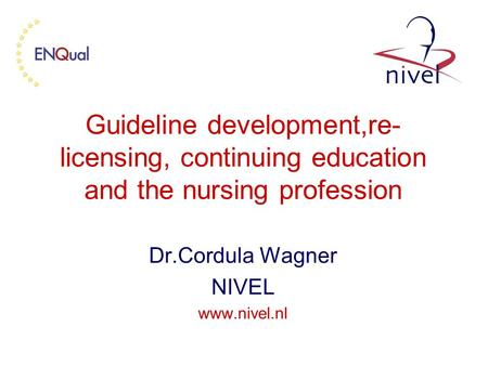 Guideline development,re- licensing, continuing education and the nursing profession Dr.Cordula Wagner NIVEL www.nivel.nl.