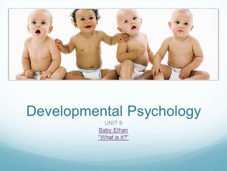 Developmental Psychology UNIT 9 Baby Ethan What is it?