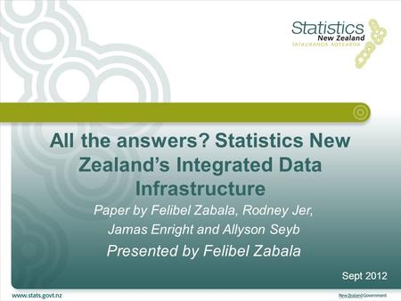 All the answers? Statistics New Zealand's Integrated Data Infrastructure Paper by Felibel Zabala, Rodney Jer, Jamas Enright and Allyson Seyb Presented.