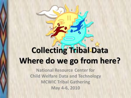 Collecting Tribal Data Where do we go from here? National Resource Center for Child Welfare Data and Technology MCWIC Tribal Gathering May 4-6, 2010.