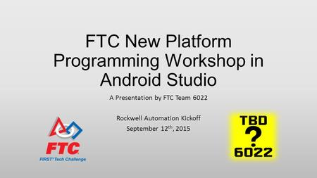 FTC New Platform Programming Workshop in Android Studio A Presentation by FTC Team 6022 Rockwell Automation Kickoff September 12 th, 2015.