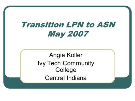 Transition LPN to ASN May 2007 Angie Koller Ivy Tech Community College Central Indiana.