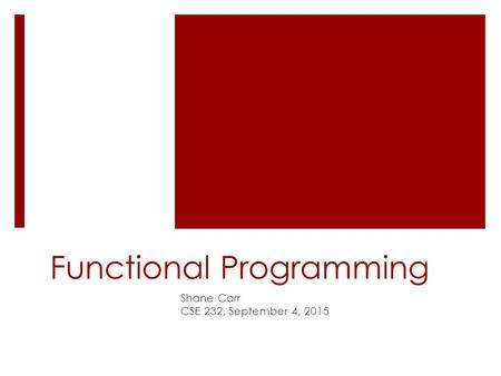 Functional Programming Shane Carr CSE 232, September 4, 2015.