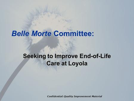 Confidential: Quality Improvement Material Belle Morte Committee: Seeking to Improve End-of-Life Care at Loyola.
