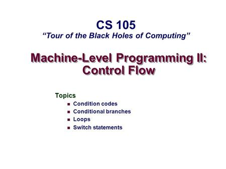 "Machine-Level Programming II: Control Flow Topics Condition codes Conditional branches Loops Switch statements CS 105 ""Tour of the Black Holes of Computing"""