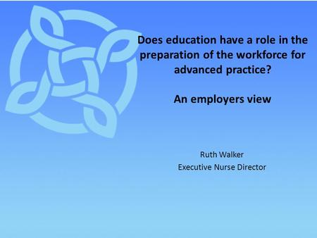 Ruth Walker Executive Nurse Director Does education have a role in the preparation of the workforce for advanced practice? An employers view.