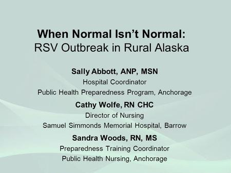 When Normal Isn't Normal: RSV Outbreak in Rural Alaska Sally Abbott, ANP, MSN Hospital Coordinator Public Health Preparedness Program, Anchorage Cathy.