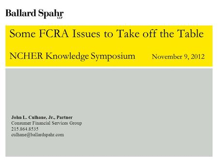 Some FCRA Issues to Take off the Table NCHER Knowledge Symposium November 9, 2012 John L. Culhane, Jr., Partner Consumer Financial Services Group 215.864.8535.